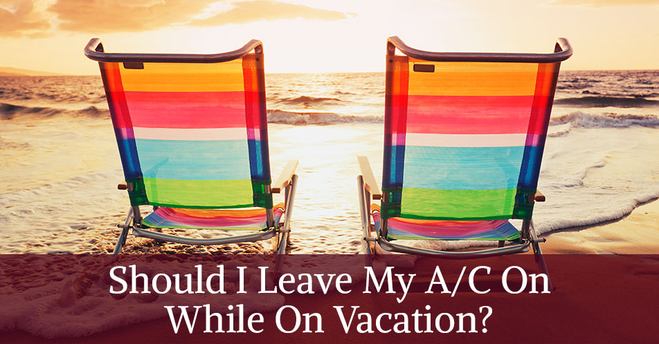 Should I Leave My A/C On While On Vacation?